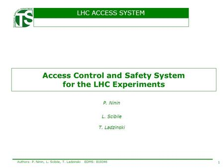 LHC ACCESS SYSTEM 1 Authors: P. Ninin, L. Scibile, T. LadzinskiEDMS: 819346 Access Control and Safety System for the LHC Experiments P. Ninin L. Scibile.