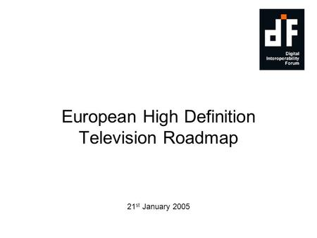 European High Definition Television Roadmap 21 st January 2005 Date & Version.