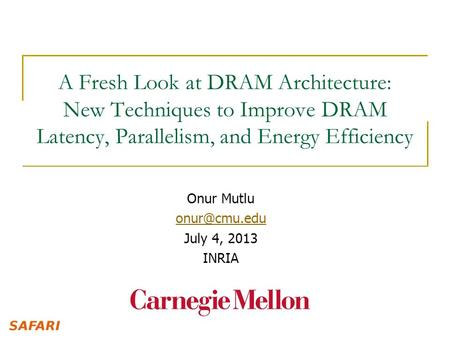 A Fresh Look at DRAM Architecture: New Techniques to Improve DRAM Latency, Parallelism, and Energy Efficiency Onur Mutlu July 4, 2013 INRIA.