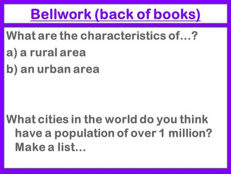 Bellwork (back of books) What are the characteristics of…? a) a rural area b) an urban area What cities in the world do you think have a population of.