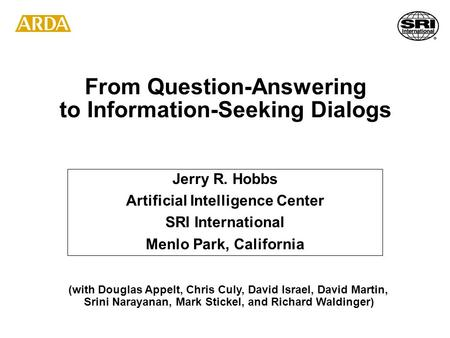 From Question-Answering to Information-Seeking Dialogs Jerry R. Hobbs Artificial Intelligence Center SRI International Menlo Park, California (with Douglas.