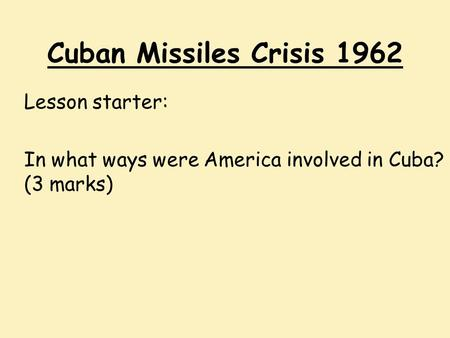 Cuban Missiles Crisis 1962 Lesson starter: In what ways were America involved in Cuba? (3 marks)
