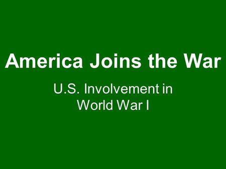 America Joins the War U.S. Involvement in World War I.