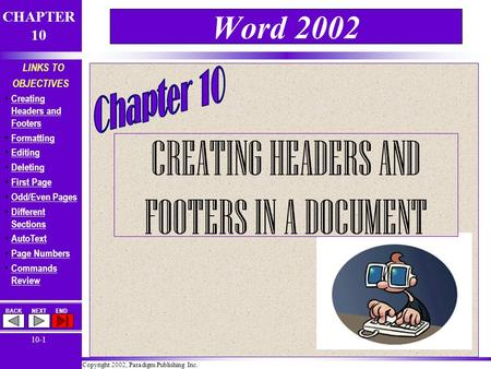 Copyright 2002, Paradigm Publishing Inc. CHAPTER 10 BACKNEXTEND 10-1 LINKS TO OBJECTIVES Creating Headers and Footers Creating Headers and Footers Formatting.