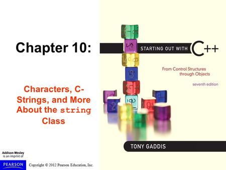 Copyright © 2012 Pearson Education, Inc. Chapter 10: Characters, C- Strings, and More About the string Class.