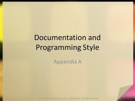 Documentation and Programming Style Appendix A © 2015 Pearson Education, Inc., Hoboken, NJ. All rights reserved.