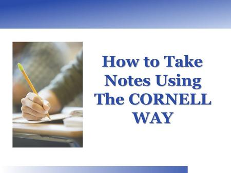 How to Take Notes Using The CORNELL WAY How to Take Notes Using The CORNELL WAY.