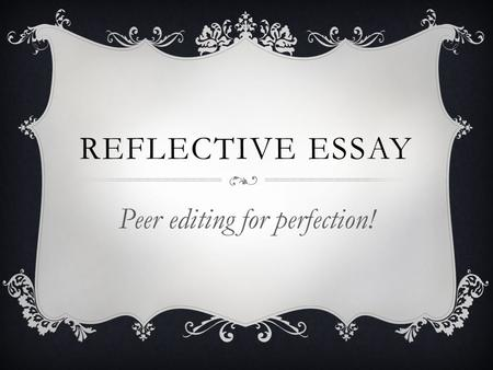 REFLECTIVE ESSAY Peer editing for perfection!. STEP 1  Get out your packet and look at the header and spacing and font size/type. (20 points)