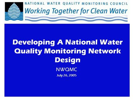 NWQMC July 26, 2005 Developing A National Water Quality Monitoring Network Design.