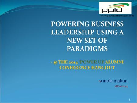POWERING BUSINESS LEADERSHIP USING A NEW SET OF PARADIGMS THE 2014 'POWER UP'ALUMNI CONFERENCE HANGOUT > tunde makun 28/11/2014 1.