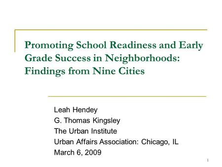 1 Promoting School Readiness and Early Grade Success in Neighborhoods: Findings from Nine Cities Leah Hendey G. Thomas Kingsley The Urban Institute Urban.