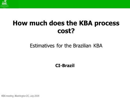 KBA meeting, Washington DC, July 2006 How much does the KBA process cost? Estimatives for the Brazilian KBA CI-Brazil.