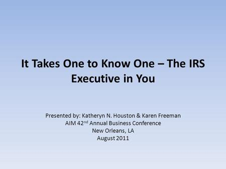 It Takes One to Know One – The IRS Executive in You Presented by: Katheryn N. Houston & Karen Freeman AIM 42 nd Annual Business Conference New Orleans,