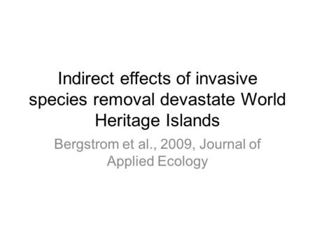 Indirect effects of invasive species removal devastate World Heritage Islands Bergstrom et al., 2009, Journal of Applied Ecology.