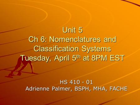 Unit 5 Ch 6: Nomenclatures and Classification Systems Tuesday, April 5 th at 8PM EST HS 410 - 01 Adrienne Palmer, BSPH, MHA, FACHE.
