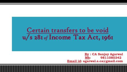 By : CA Sanjay Agarwal Mb: 9811080342  id: u/s 281 of Income Tax Act, 1961 Certain transfers to be void u/s 281 of Income Tax.