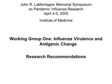 John R. LaMontagne Memorial Symposium on Pandemic Influenza Research April 4-5, 2005 Institute of Medicine Working Group One: Influenza Virulence and Antigenic.