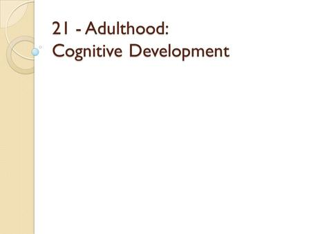 "21 - Adulthood: Cognitive Development. What is intelligence? Spearman's ""G"" ◦ General intelligence ◦ One basic trait ◦ Inferred from vocabulary, memory,"