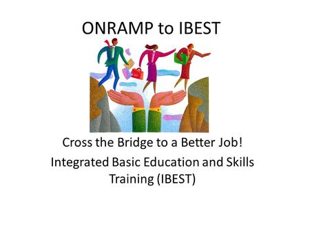ONRAMP to IBEST Cross the Bridge to a Better Job! Integrated Basic Education and Skills Training (IBEST)