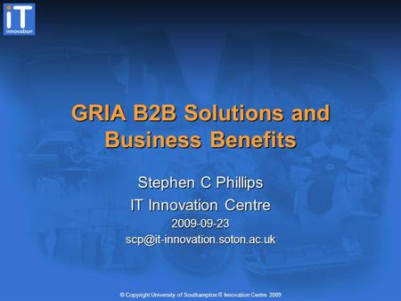 © Copyright University of Southampton IT Innovation Centre 2009 GRIA B2B Solutions and Business Benefits Stephen C Phillips IT Innovation Centre