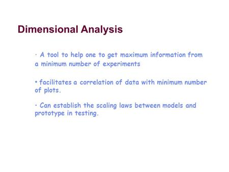 Dimensional Analysis A tool to help one to get maximum information from a minimum number of experiments facilitates a correlation of data with minimum.