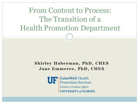 Shirley Haberman, PhD, CHES Jane Emmeree, PhD, CHES From Content to Process: The Transition of a Health Promotion Department.