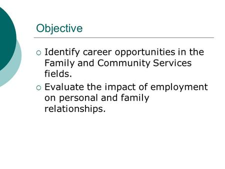 Objective  Identify career opportunities in the Family and Community Services fields.  Evaluate the impact of employment on personal and family relationships.