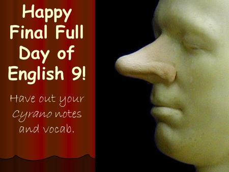 Happy Final Full Day of English 9! Have out your Cyrano notes and vocab.