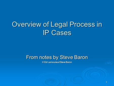1 Overview of Legal Process in IP Cases From notes by Steve Baron © Ed Lamoureux/Steve Baron.