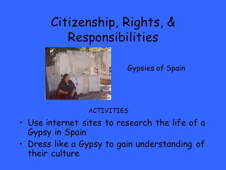 Citizenship, Rights, & Responsibilities Use internet sites to research the life of a Gypsy in Spain Dress like a Gypsy to gain understanding of their culture.