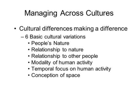 Managing Across Cultures Cultural differences making a difference –6 Basic cultural variations People's Nature Relationship to nature Relationship to other.