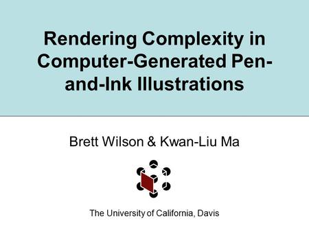 Rendering Complexity in Computer-Generated Pen- and-Ink Illustrations Brett Wilson & Kwan-Liu Ma The University of California, Davis.