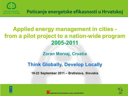 Applied energy management in cities - from a pilot project to a nation-wide program 2005-2011 Zoran Morvaj, Croatia Think Globally, Develop Locally 19-22.