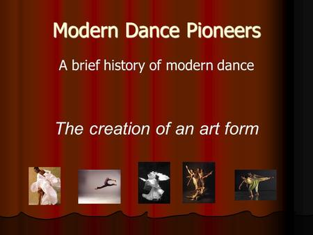Modern Dance Pioneers A brief history of modern dance The creation of an art form.