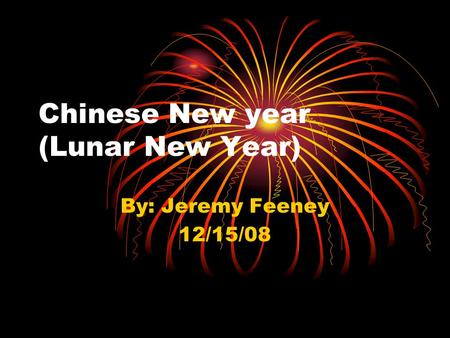 Chinese New year (Lunar New Year) By: Jeremy Feeney 12/15/08.