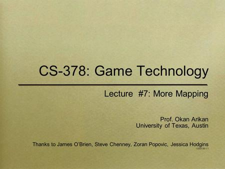 CS-378: Game Technology Lecture #7: More Mapping Prof. Okan Arikan University of Texas, Austin Thanks to James O'Brien, Steve Chenney, Zoran Popovic, Jessica.