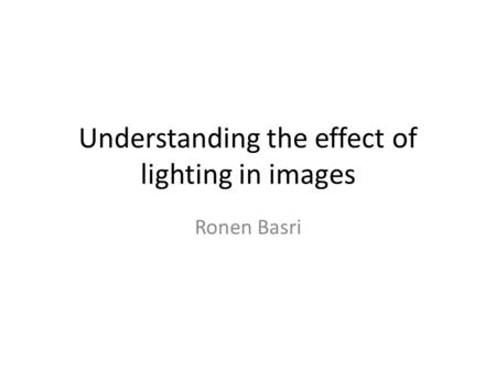 Understanding the effect of lighting in images Ronen Basri.