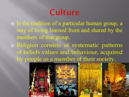  Is the tradition of a particular human group, a way of living learned from and shared by the members of that group.  Religion consists of systematic.