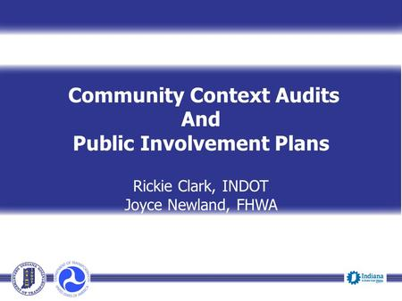 Community Context Audits And Public Involvement Plans Rickie Clark, INDOT Joyce Newland, FHWA Presenter Title, INDOT Event Date.