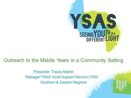 Outreach to the Middle Years in a Community Setting Presenter: Tracey Martin Manager YSAS Youth Support Service (YSS) Southern & Eastern Regions.