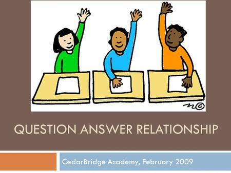 QUESTION ANSWER RELATIONSHIP CedarBridge Academy, February 2009.