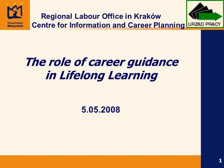 1 Regional Labour Office in Kraków Centre for Information and Career Planning The role of career guidance in Lifelong Learning 5.05.2008.