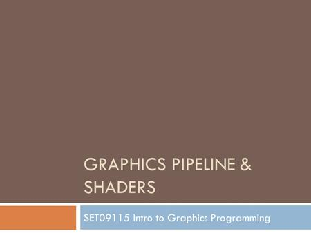 GRAPHICS PIPELINE & SHADERS SET09115 Intro to Graphics Programming.