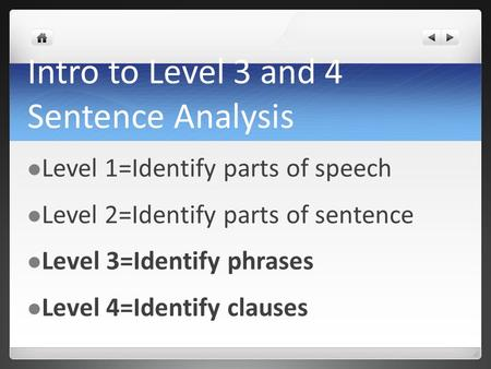 Intro to Level 3 and 4 Sentence Analysis Level 1=Identify parts of speech Level 2=Identify parts of sentence Level 3=Identify phrases Level 4=Identify.