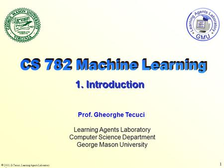  2003, G.Tecuci, Learning Agents Laboratory 1 Learning Agents Laboratory Computer Science Department George Mason University Prof. Gheorghe Tecuci 1.