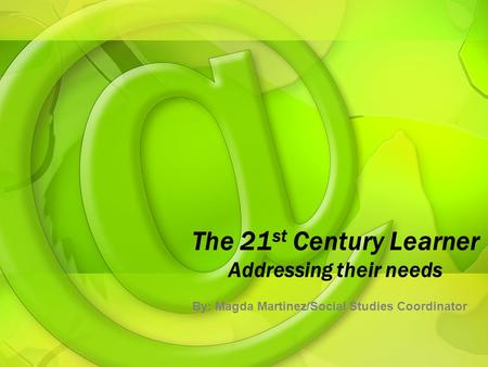 The 21 st Century Learner Addressing their needs By: Magda Martinez/Social Studies Coordinator.