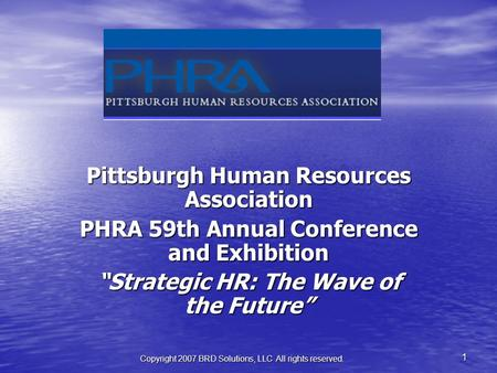 "Copyright 2007 BRD Solutions, LLC All rights reserved. 1 Pittsburgh Human Resources Association PHRA 59th Annual Conference and Exhibition ""Strategic HR:"