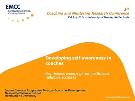 Www.emccconference.org 1 st Coaching and Mentoring Research Conference 7-8 July 2011 – University of Twente, Netherlands Joanne James – Programme Director.