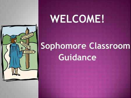 WELCOME! Sophomore Classroom Guidance. A – Gon Mr. Dominguez Mrs. Zamora Goo – Ogr Mrs. Schuelke Mrs. Field Oh – Z Mrs. Bennight Mr. Orris.