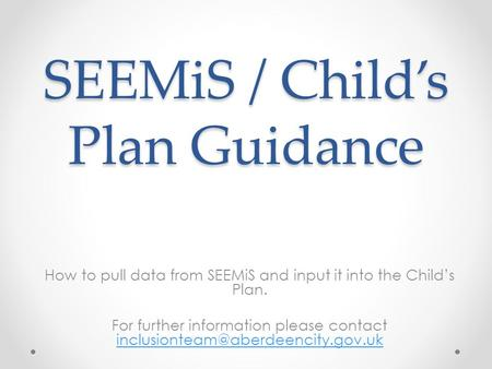 SEEMiS / Child's Plan Guidance How to pull data from SEEMiS and input it into the Child's Plan. For further information please contact